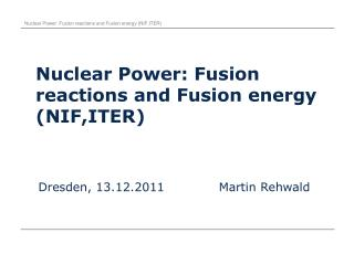 Nuclear Power: Fusion reactions and Fusion energy (NIF,ITER)