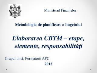 Metodologia de planificare a bugetului E laborarea  CBTM  – etape, elemente, responsabilităţi