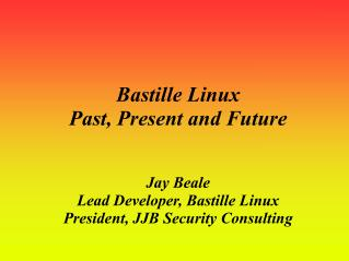 Bastille Linux  Past, Present and Future Jay Beale Lead Developer, Bastille Linux