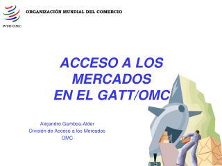 ACCESO A LOS MERCADOS EN EL GATT/OMC