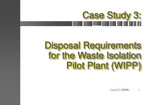 Case Study 3: Disposal Requirements for the Waste Isolation Pilot Plant (WIPP)