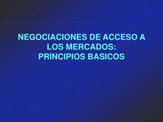 NEGOCIACIONES DE ACCESO A LOS MERCADOS: PRINCIPIOS BASICOS
