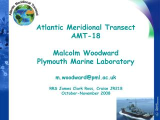 Atlantic Meridional Transect AMT-18 Malcolm Woodward Plymouth Marine Laboratory