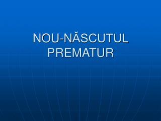 NOU-N ĂSCUTUL PREMATUR