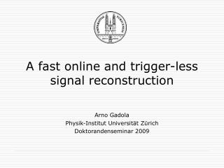 A fast online and trigger-less signal reconstruction