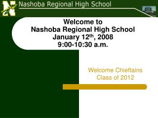 Welcome to  Nashoba Regional High School January 12 th , 2008 9:00-10:30 a.m.