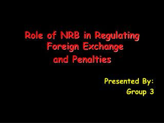 Role of NRB in Regulating Foreign Exchange and Penalties Presented By: Group 3