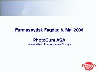 Farmasøytisk Fagdag 8. Mai 2006 PhotoCure ASA Leadership in Photodynamic Therapy