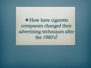 ✦How have cigarette companies changed their advertising techniques after the 1960's?