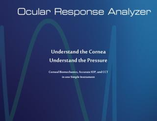 Understand the Cornea Understand the Pressure  Corneal Biomechanics, Accurate IOP, and CCT