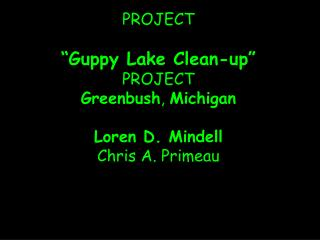 "PROJECT ""Guppy Lake Clean-up"" PROJECT Greenbush ,  Michigan Loren D. Mindell Chris A. Primeau"