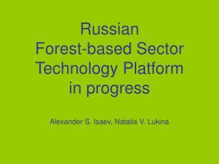 Russian  Forest-based Sector Technology Platform in progress Alexander S. Isaev, Natalia V. Lukina