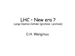 LHC – New era ? Large Hadron Collider (protons + protons)