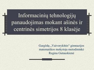 Informacinių tehnologijų panaudojimas mokant ašinės ir centrinės simetrijos 8 klasėje