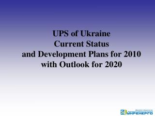 UPS of Ukraine Current Status and Development Plans for 2010 with Outlook for 2020