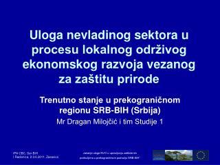 Trenutno stanje u prekograničnom regionu SRB-BIH (Srbija) Mr Dragan Milojčić i tim Studije 1