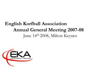 English Korfball Association Annual General Meeting 2007-08 		June 14 th  2008, Milton Keynes