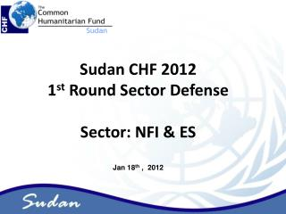 Sudan CHF 2012  1 st  Round Sector Defense Sector: NFI & ES Jan 18 th  ,  2012