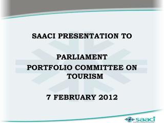 SAACI PRESENTATION TO  PARLIAMENT  PORTFOLIO COMMITTEE ON TOURISM 7 FEBRUARY 2012