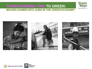 TRANSFORMING PINK  TO GREEN:  MOVING WOMEN INTO JOBS IN THE GREEN ECONOMY