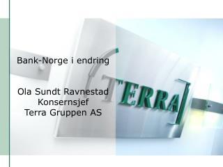Bank-Norge i endring Ola Sundt Ravnestad Konsernsjef Terra Gruppen AS