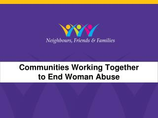 Communities Working Together  to End Woman Abuse
