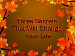 Three Secrets  That Will Change  Your Life
