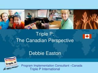 Triple P: The Canadian Perspective Debbie Easton
