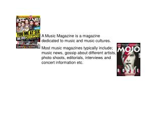 A Music Magazine is a magazine dedicated to music and music cultures.