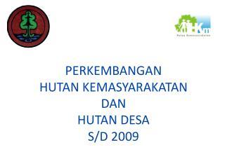 PERKEMBANGAN  HUTAN KEMASYARAKATAN DAN  HUTAN DESA S/D 2009
