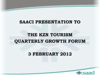 SAACI PRESENTATION TO  THE KZN TOURISM  QUARTERLY GROWTH FORUM 3 FEBRUARY 2012