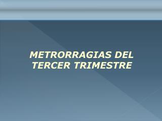 METRORRAGIAS DEL TERCER TRIMESTRE