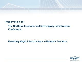 Presentation To:   	The Northern Economic and Sovereignty 	Infrastructure Conference