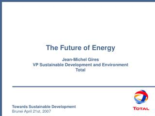 The Future of Energy  Jean-Michel Gires VP Sustainable Development and Environment Total