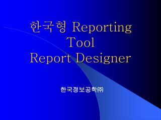 한국형  Reporting Tool Report Designer