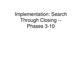 Implementation: Search Through Closing --Phases 3-10