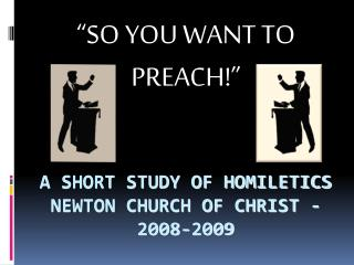 A SHORT STUDY OF HOMILETICS NEWTON CHURCH OF CHRIST - 2008-2009