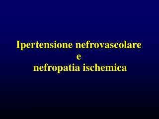 Ipertensione nefrovascolare  e  nefropatia ischemica
