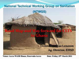 Road Map and Way forward for CLTS in Ghana Demedeme Naa Lenason Ag. Director, EHSD