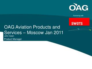 OAG Aviation Products and Services – Moscow Jan 2011  John Islam Product Manager
