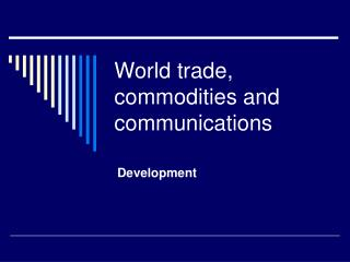 World trade, commodities and communications