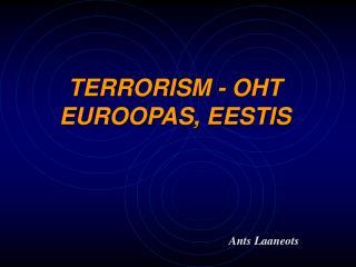 TERRORISM - OHT  EUROOPAS, EESTIS