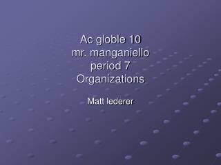 Ac globle 10 mr. manganiello  period 7  Organizations