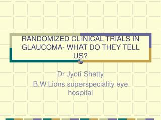 RANDOMIZED CLINICAL TRIALS IN GLAUCOMA- WHAT DO THEY TELL US?