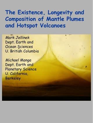 The Existence, Longevity and Composition of Mantle Plumes and Hotspot Volcanoes Mark Jellinek