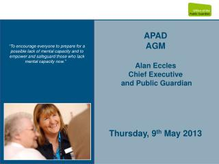APAD  AGM Alan Eccles Chief Executive  and Public Guardian Thursday, 9 th  May 2013
