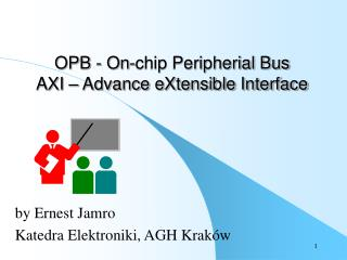 OPB - On-chip Peripherial Bus AXI � Advance eXtensible Interface