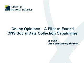 Online Opinions – A Pilot to Extend ONS Social Data Collection Capabilities   		    Ed Dunn