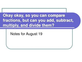 Okay okay, so you can compare fractions, but can you add, subtract, multiply, and divide them?