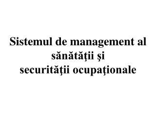 Sistemul de management al sănătăţii şi securităţiiocupaţionale